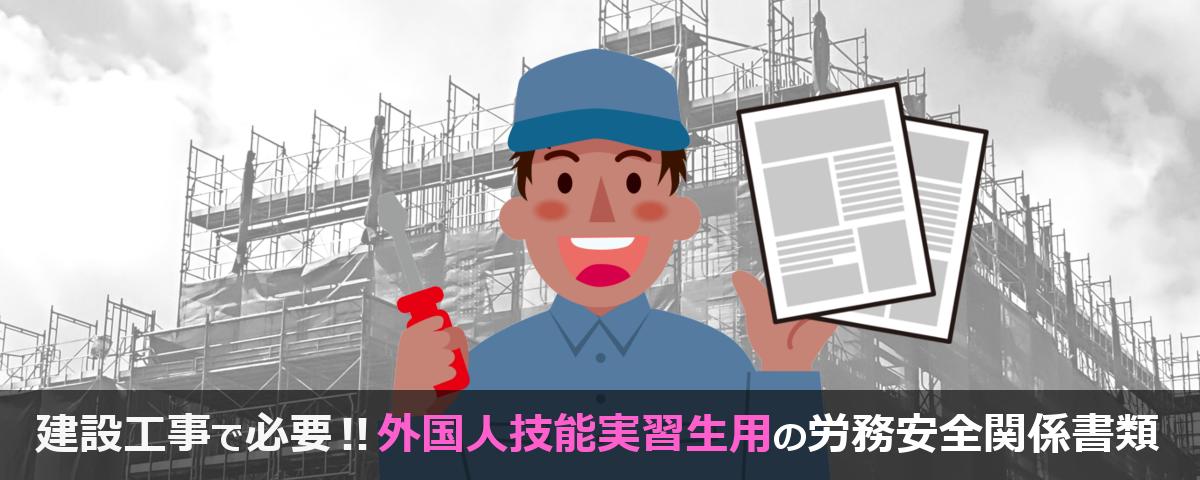 外国人技能実習生を建設現場に入れたい時に必要な労務安全関係書類